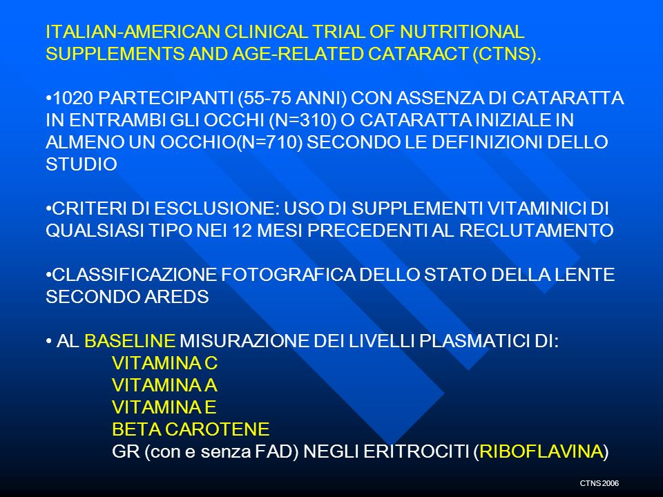 ITALIAN-AMERICAN CLINICAL TRIAL OF NUTRITIONAL SUPPLEMENTS AND AGE-RELATED CATARACT (CTNS). 1020 PARTECIPANTI (55-75 ANNI) CON ASSENZA DI CATARATTA IN