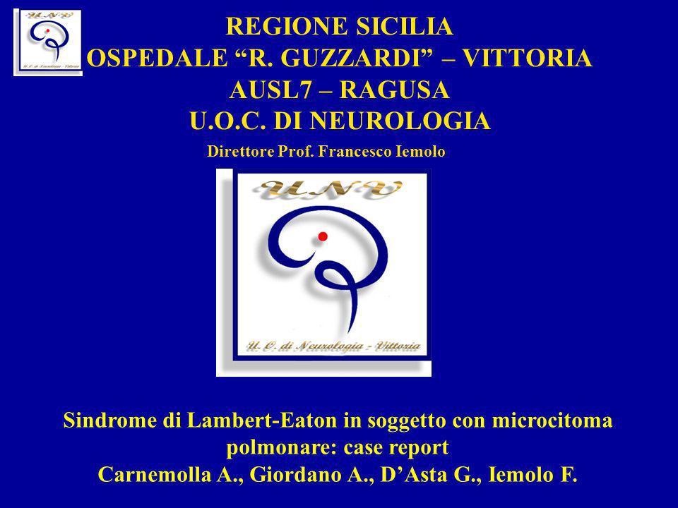 REGIONE SICILIA OSPEDALE R. GUZZARDI – VITTORIA AUSL7 – RAGUSA U.O.C. DI NEUROLOGIA Direttore Prof. Francesco Iemolo Sindrome di Lambert-Eaton in sogg