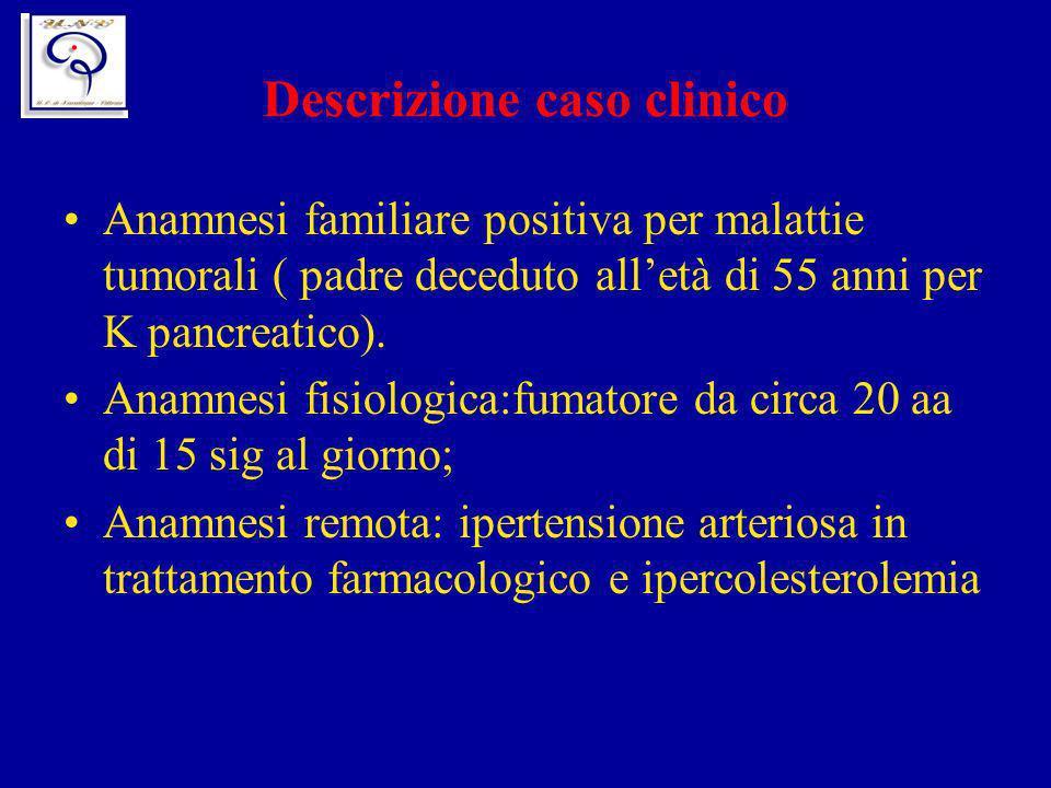Descrizione caso clinico Anamnesi familiare positiva per malattie tumorali ( padre deceduto alletà di 55 anni per K pancreatico). Anamnesi fisiologica