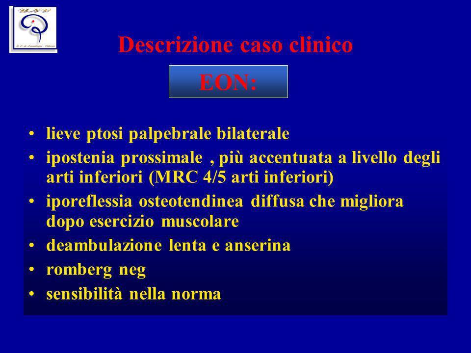 Descrizione caso clinico lieve ptosi palpebrale bilaterale ipostenia prossimale, più accentuata a livello degli arti inferiori (MRC 4/5 arti inferiori