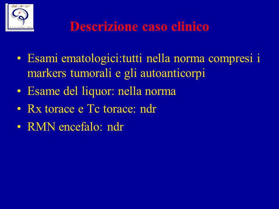 Descrizione caso clinico Esami ematologici:tutti nella norma compresi i markers tumorali e gli autoanticorpi Esame del liquor: nella norma Rx torace e