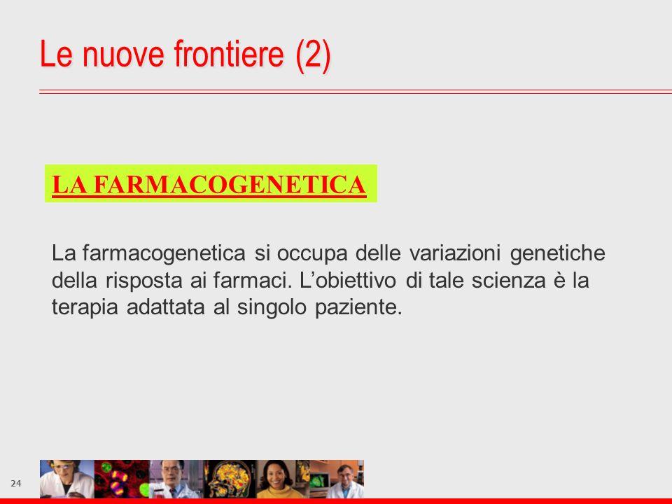 24 Le nuove frontiere (2) LA FARMACOGENETICA La farmacogenetica si occupa delle variazioni genetiche della risposta ai farmaci. Lobiettivo di tale sci