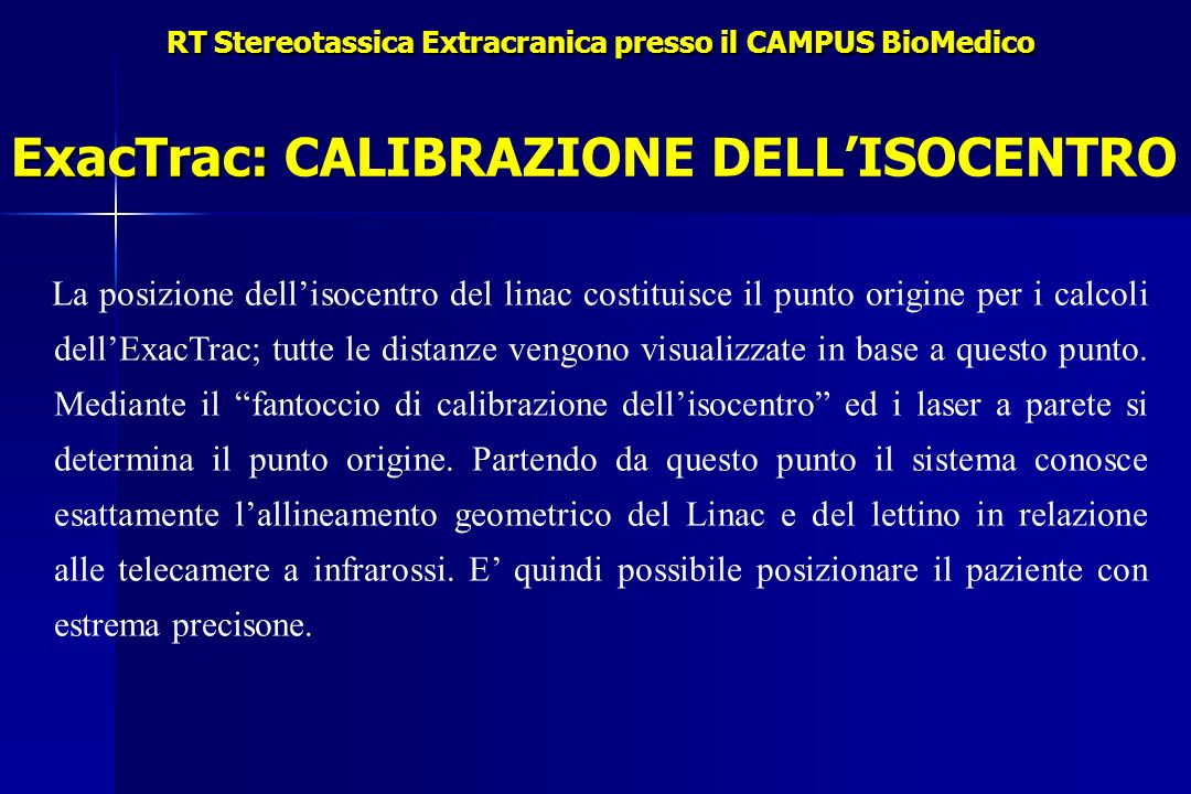 RT Stereotassica Extracranica presso il CAMPUS BioMedico ExacTrac: ExacTrac: CALIBRAZIONE DELLISOCENTRO La posizione dellisocentro del linac costituisce il punto origine per i calcoli dellExacTrac; tutte le distanze vengono visualizzate in base a questo punto.
