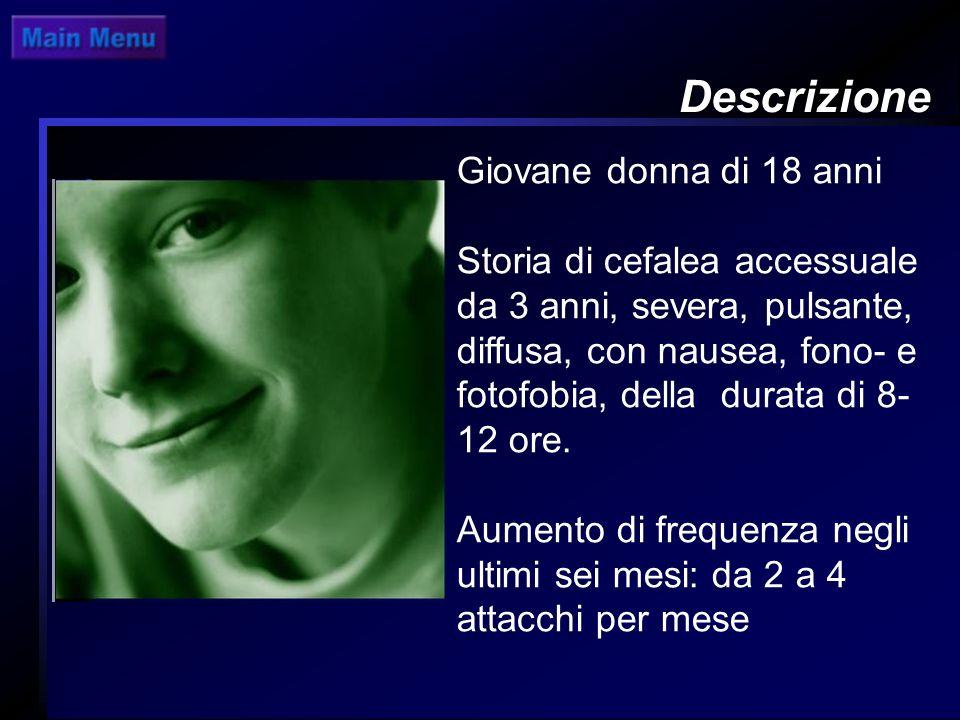 Descrizione Giovane donna di 18 anni Storia di cefalea accessuale da 3 anni, severa, pulsante, diffusa, con nausea, fono- e fotofobia, della durata di