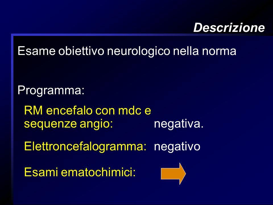 Descrizione Esame obiettivo neurologico nella norma Programma: RM encefalo con mdc e sequenze angio: negativa. Elettroncefalogramma: negativo Esami em