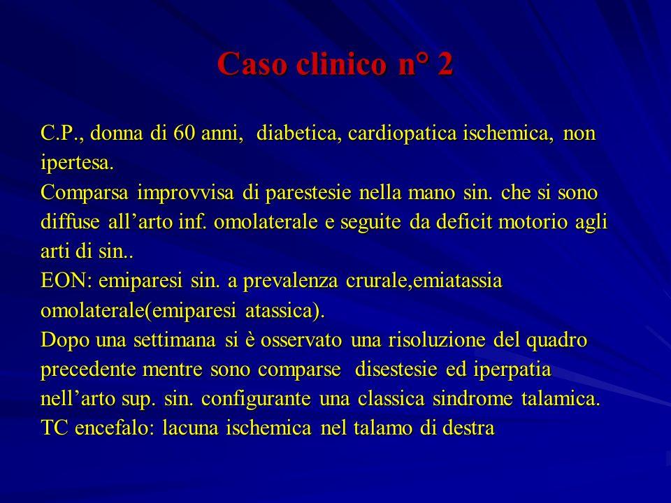 Caso clinico n° 2 C.P., donna di 60 anni, diabetica, cardiopatica ischemica, non ipertesa. Comparsa improvvisa di parestesie nella mano sin. che si so