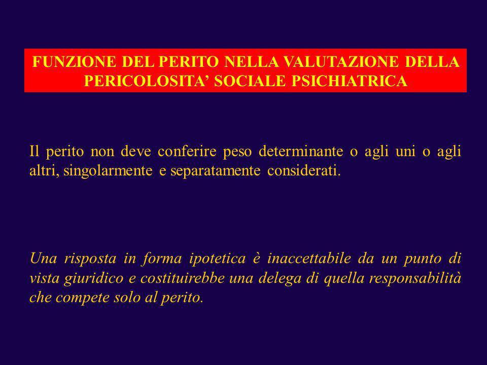 FUNZIONE DEL PERITO NELLA VALUTAZIONE DELLA PERICOLOSITA SOCIALE PSICHIATRICA Il perito non deve conferire peso determinante o agli uni o agli altri,