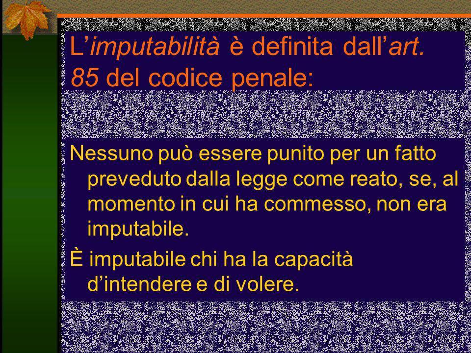 Limputabilità è definita dallart. 85 del codice penale: Nessuno può essere punito per un fatto preveduto dalla legge come reato, se, al momento in cui
