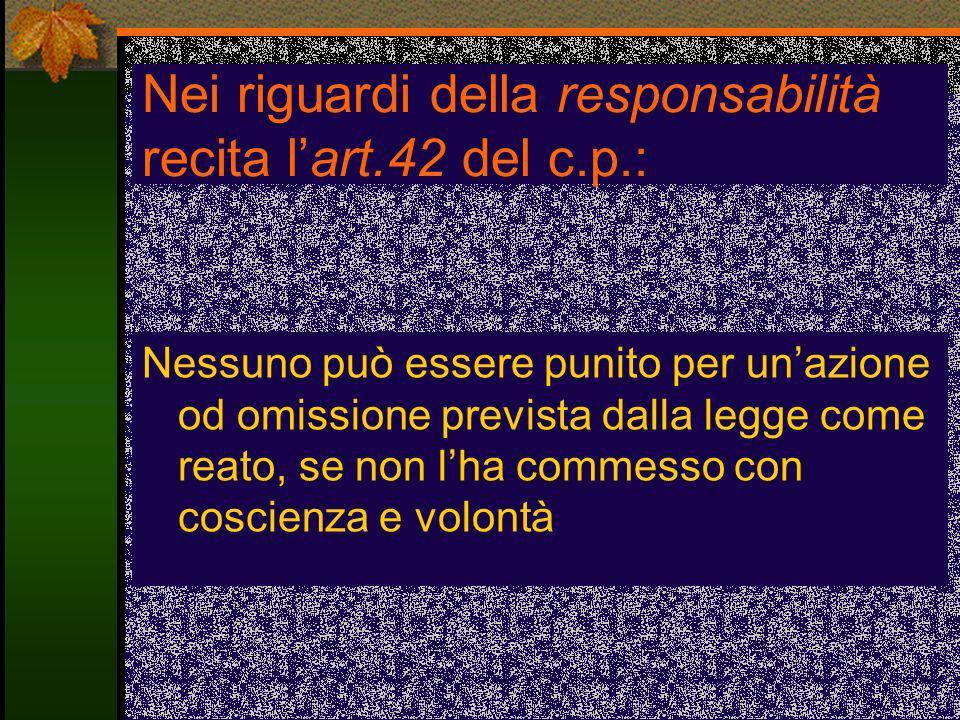 Nei riguardi della responsabilità recita lart.42 del c.p.: Nessuno può essere punito per unazione od omissione prevista dalla legge come reato, se non