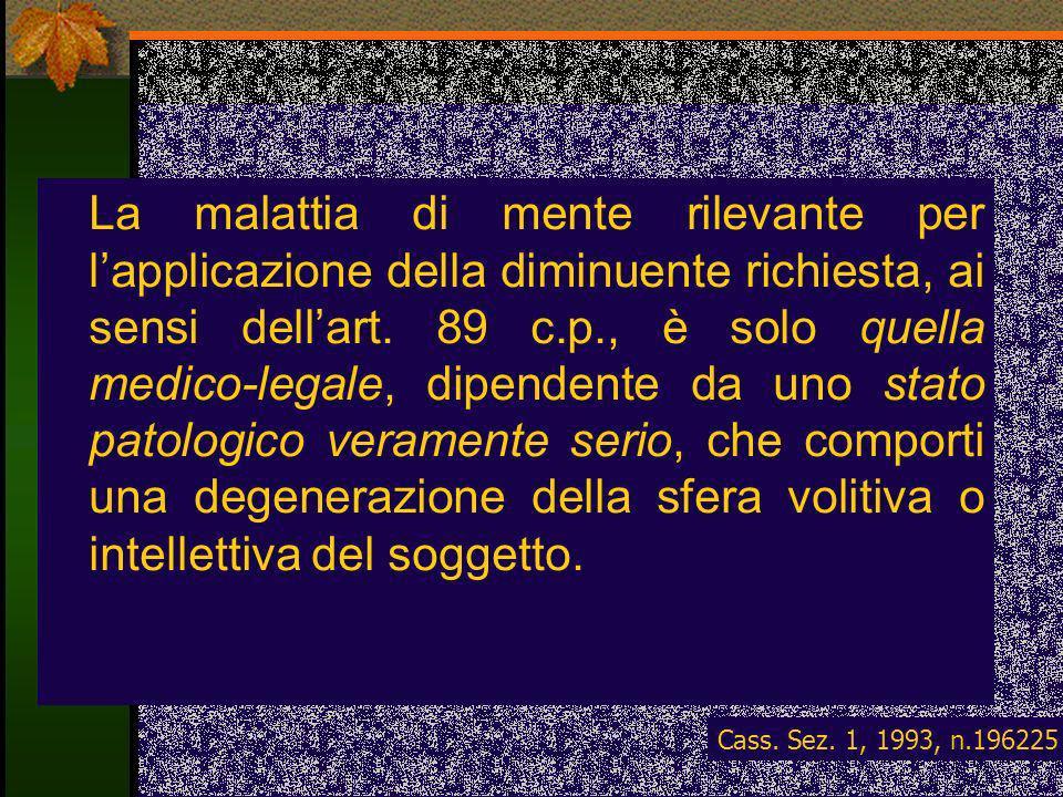 La malattia di mente rilevante per lapplicazione della diminuente richiesta, ai sensi dellart. 89 c.p., è solo quella medico-legale, dipendente da uno