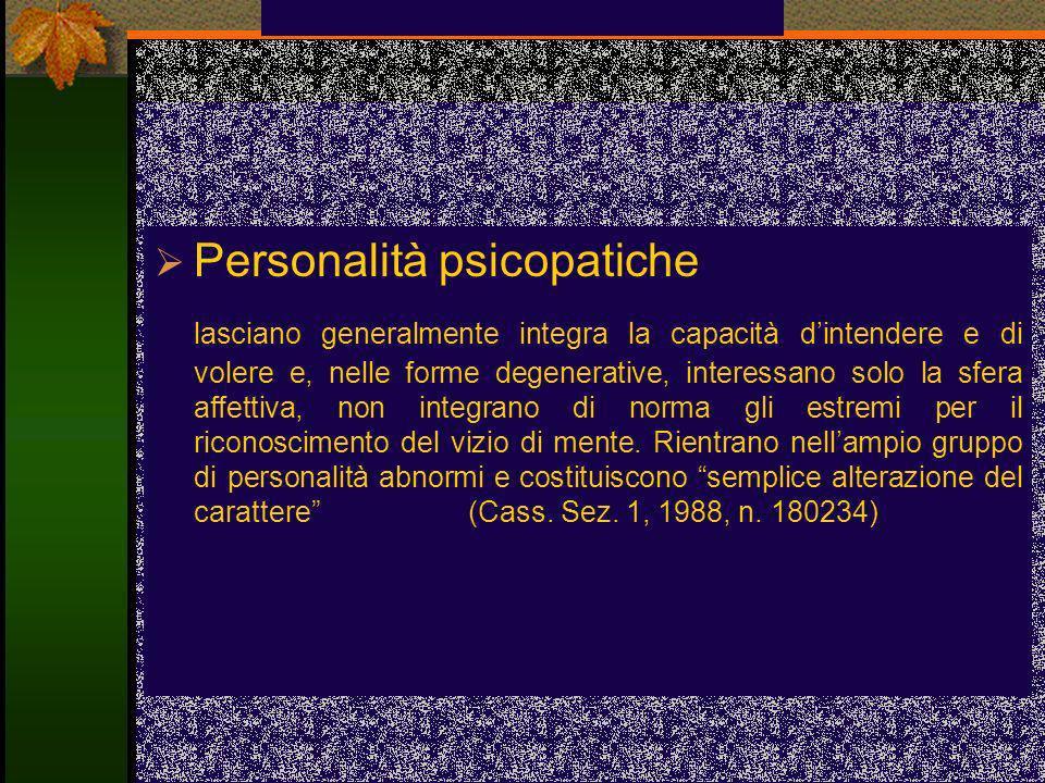 Personalità psicopatiche lasciano generalmente integra la capacità dintendere e di volere e, nelle forme degenerative, interessano solo la sfera affet