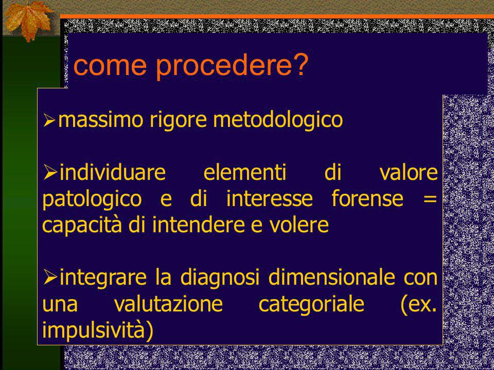 massimo rigore metodologico individuare elementi di valore patologico e di interesse forense = capacità di intendere e volere integrare la diagnosi di