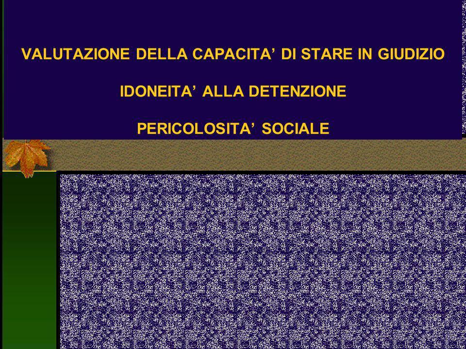 VALUTAZIONE DELLA CAPACITA DI STARE IN GIUDIZIO IDONEITA ALLA DETENZIONE PERICOLOSITA SOCIALE