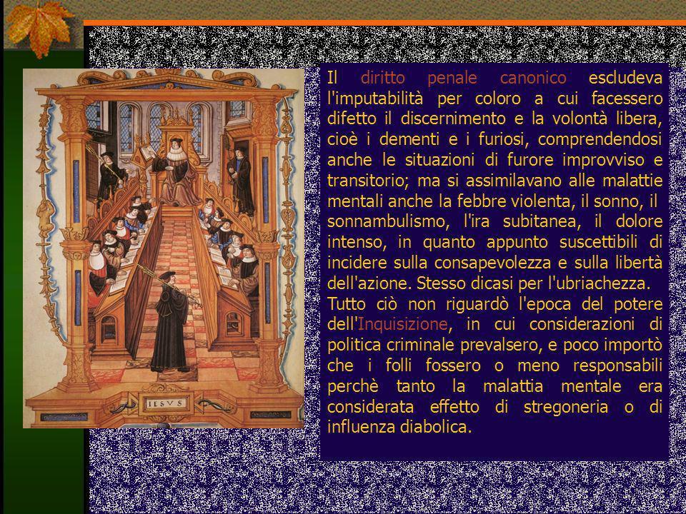 Il diritto penale canonico escludeva l'imputabilità per coloro a cui facessero difetto il discernimento e la volontà libera, cioè i dementi e i furios