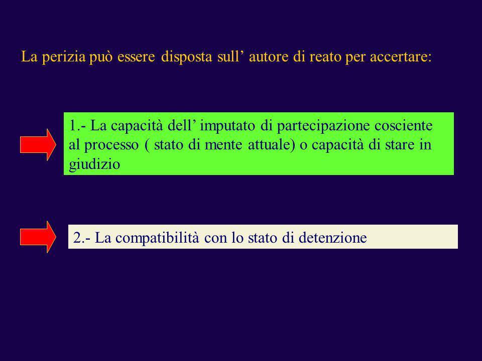 La perizia può essere disposta sull autore di reato per accertare: 1.- La capacità dell imputato di partecipazione cosciente al processo ( stato di me