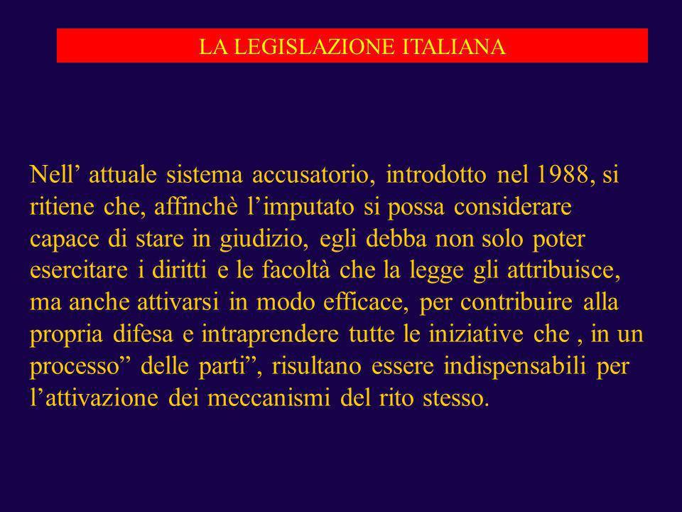 LA LEGISLAZIONE ITALIANA Nell attuale sistema accusatorio, introdotto nel 1988, si ritiene che, affinchè limputato si possa considerare capace di star