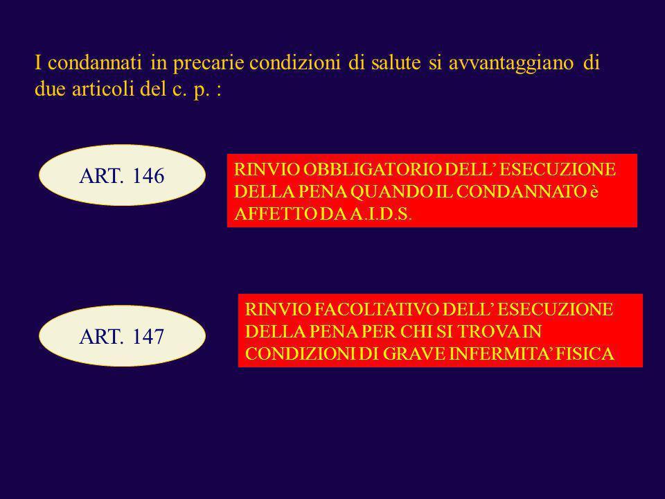 I condannati in precarie condizioni di salute si avvantaggiano di due articoli del c. p. : ART. 146 RINVIO OBBLIGATORIO DELL ESECUZIONE DELLA PENA QUA