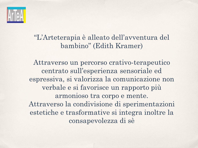 LArteterapia è alleato dellavventura del bambino (Edith Kramer) Attraverso un percorso crativo-terapeutico centrato sullesperienza sensoriale ed espressiva, si valorizza la comunicazione non verbale e si favorisce un rapporto più armonioso tra corpo e mente.