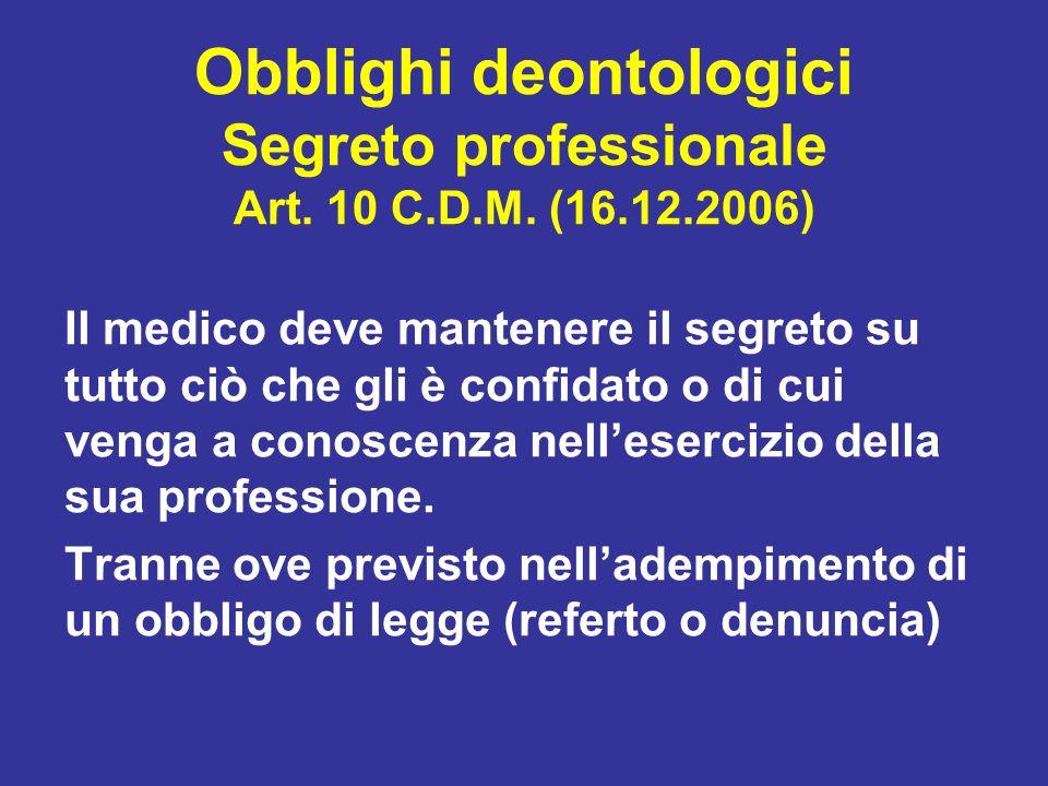 Obblighi deontologici Segreto professionale Art. 10 C.D.M. (16.12.2006) Il medico deve mantenere il segreto su tutto ciò che gli è confidato o di cui