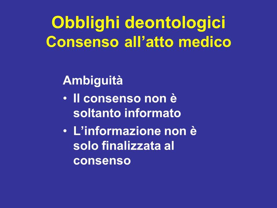 Obblighi deontologici Consenso allatto medico Ambiguità Il consenso non è soltanto informato Linformazione non è solo finalizzata al consenso