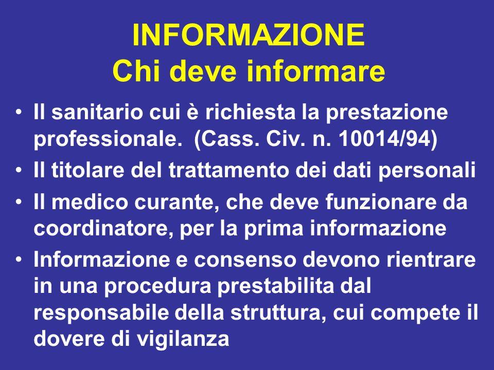 INFORMAZIONE Chi deve informare Il sanitario cui è richiesta la prestazione professionale. (Cass. Civ. n. 10014/94) Il titolare del trattamento dei da