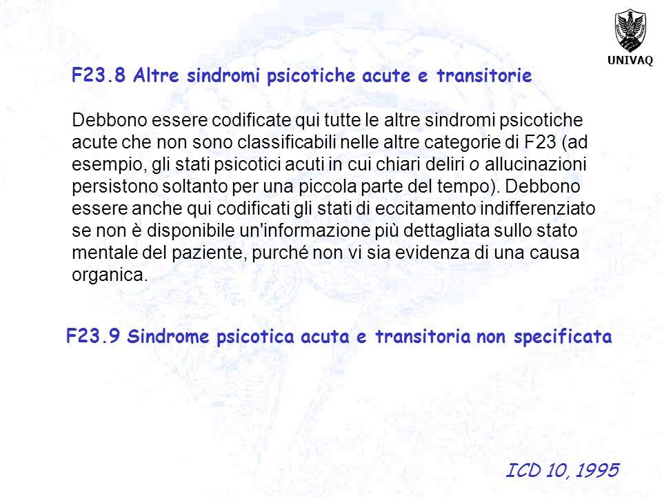 UNIVAQ F23.8 Altre sindromi psicotiche acute e transitorie Debbono essere codificate qui tutte le altre sindromi psicotiche acute che non sono classif