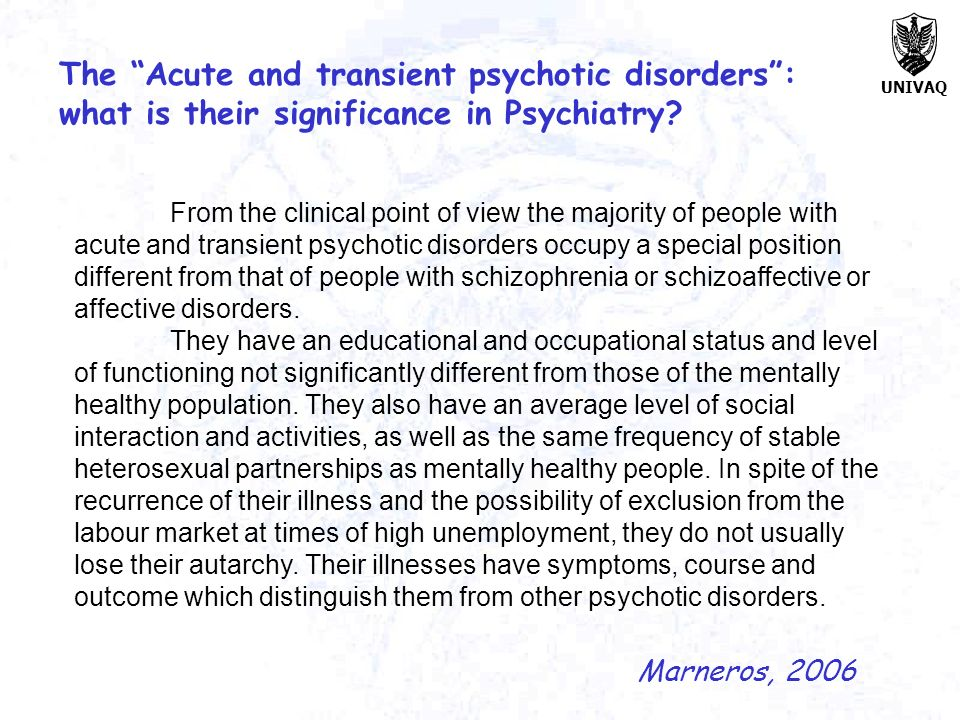 UNIVAQ The Acute and transient psychotic disorders: what is their significance in Psychiatry? From the clinical point of view the majority of people w