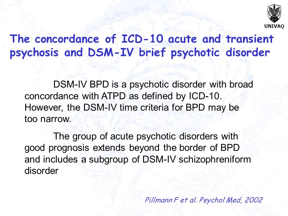 UNIVAQ The concordance of ICD-10 acute and transient psychosis and DSM-IV brief psychotic disorder Pillmann F et al. Psychol Med, 2002 DSM-IV BPD is a