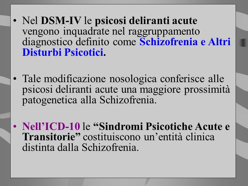 Nel DSM-IV le psicosi deliranti acute vengono inquadrate nel raggruppamento diagnostico definito come Schizofrenia e Altri Disturbi Psicotici. Tale mo