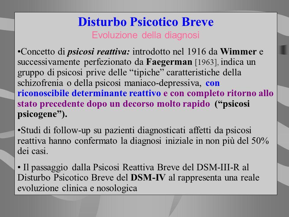Disturbo Psicotico Breve Evoluzione della diagnosi Concetto di psicosi reattiva: introdotto nel 1916 da Wimmer e successivamente perfezionato da Faege