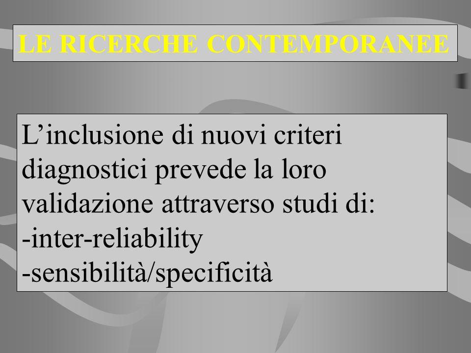LE RICERCHE CONTEMPORANEE Linclusione di nuovi criteri diagnostici prevede la loro validazione attraverso studi di: -inter-reliability -sensibilità/sp