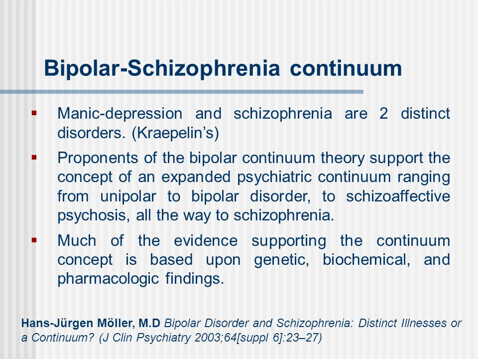 Bipolar-Schizophrenia continuum Manic-depression and schizophrenia are 2 distinct disorders. (Kraepelins) Proponents of the bipolar continuum theory s