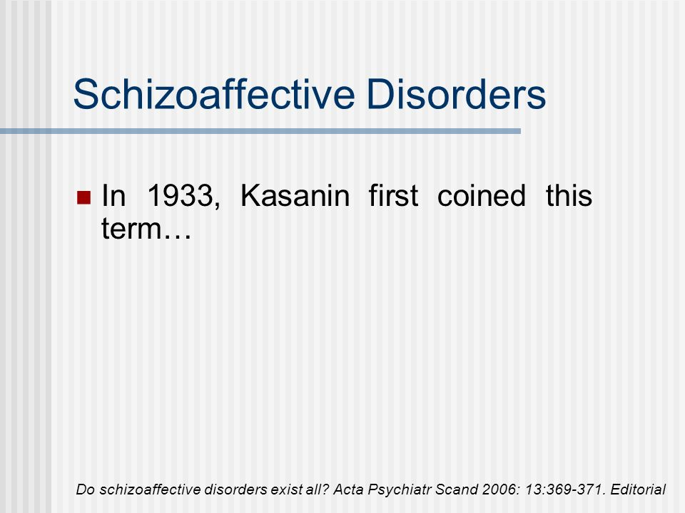 About 70 years ago, the concept of schizoaffective disorders emerged from difficulties in practicing Kraepelins dichotomy by separating schizophrenia and affective disorders.