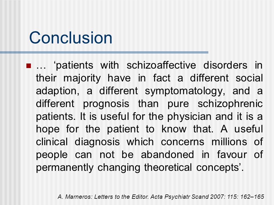 Conclusion … patients with schizoaffective disorders in their majority have in fact a different social adaption, a different symptomatology, and a different prognosis than pure schizophrenic patients.