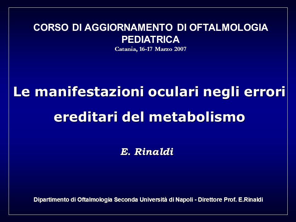 Le manifestazioni oculari negli errori ereditari del metabolismo E. Rinaldi Dipartimento di Oftalmologia Seconda Università di Napoli - Direttore Prof
