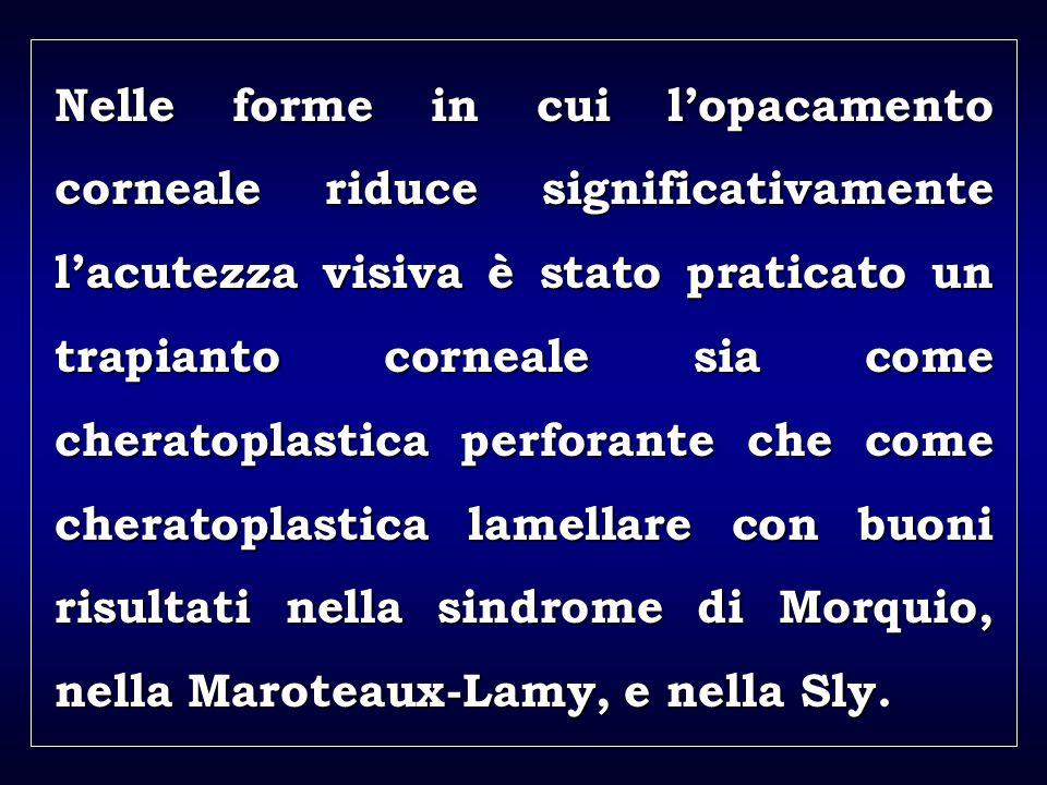 a aa a aa Nelle forme in cui lopacamento corneale riduce significativamente lacutezza visiva è stato praticato un trapianto corneale sia come cheratoplastica perforante che come cheratoplastica lamellare con buoni risultati nella sindrome di Morquio, nella Maroteaux-Lamy, e nella Sly.