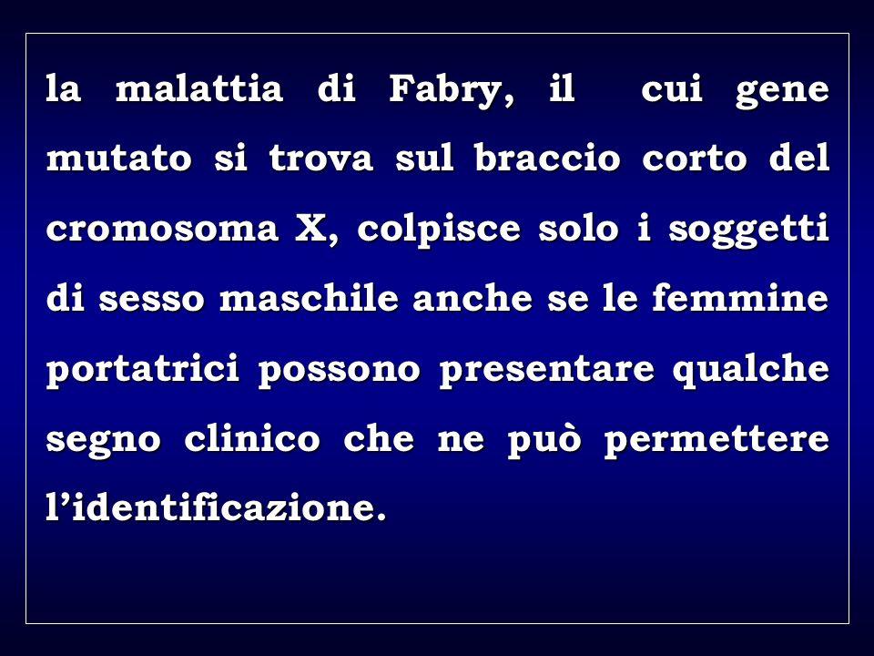 a aa a aa la malattia di Fabry, il cui gene mutato si trova sul braccio corto del cromosoma X, colpisce solo i soggetti di sesso maschile anche se le femmine portatrici possono presentare qualche segno clinico che ne può permettere lidentificazione.