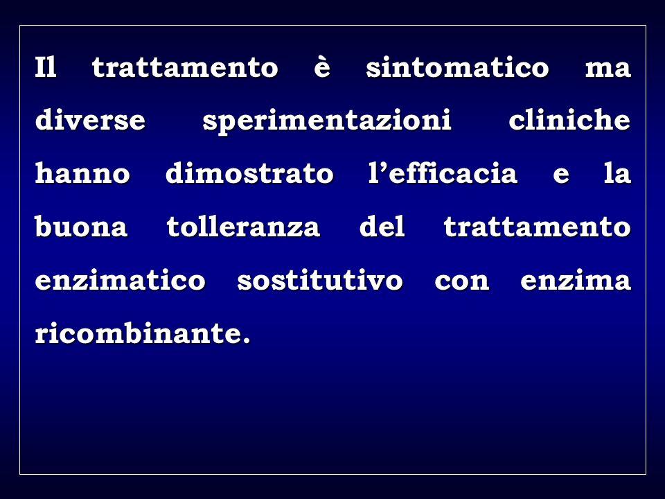 a aa a aa Il trattamento è sintomatico ma diverse sperimentazioni cliniche hanno dimostrato lefficacia e la buona tolleranza del trattamento enzimatico sostitutivo con enzima ricombinante.