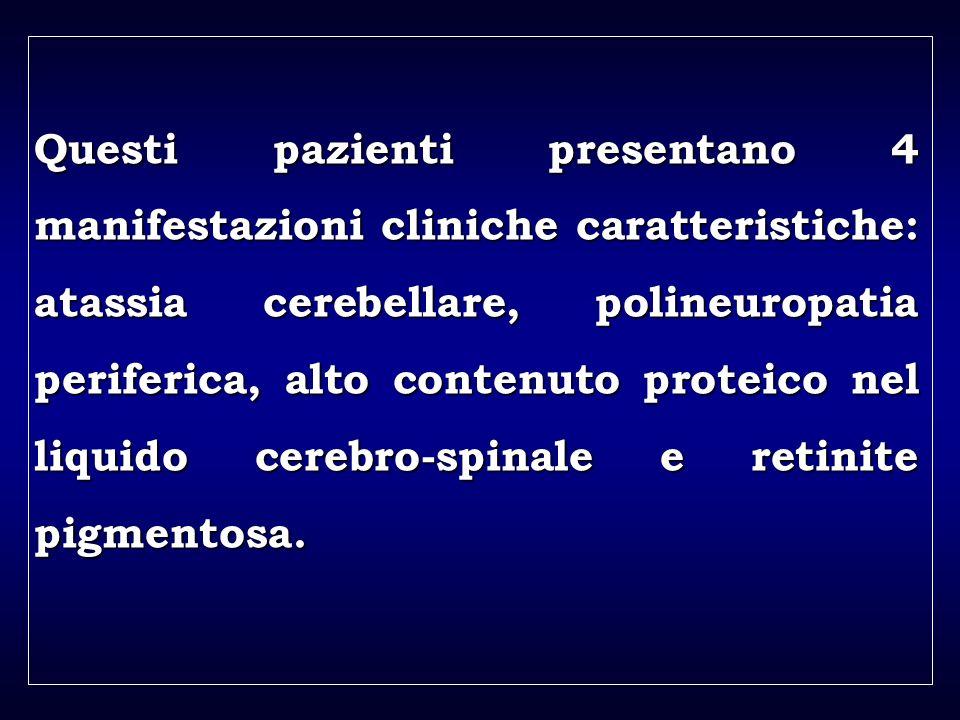 a aa a aa Questi pazienti presentano 4 manifestazioni cliniche caratteristiche: atassia cerebellare, polineuropatia periferica, alto contenuto proteico nel liquido cerebro-spinale e retinite pigmentosa.