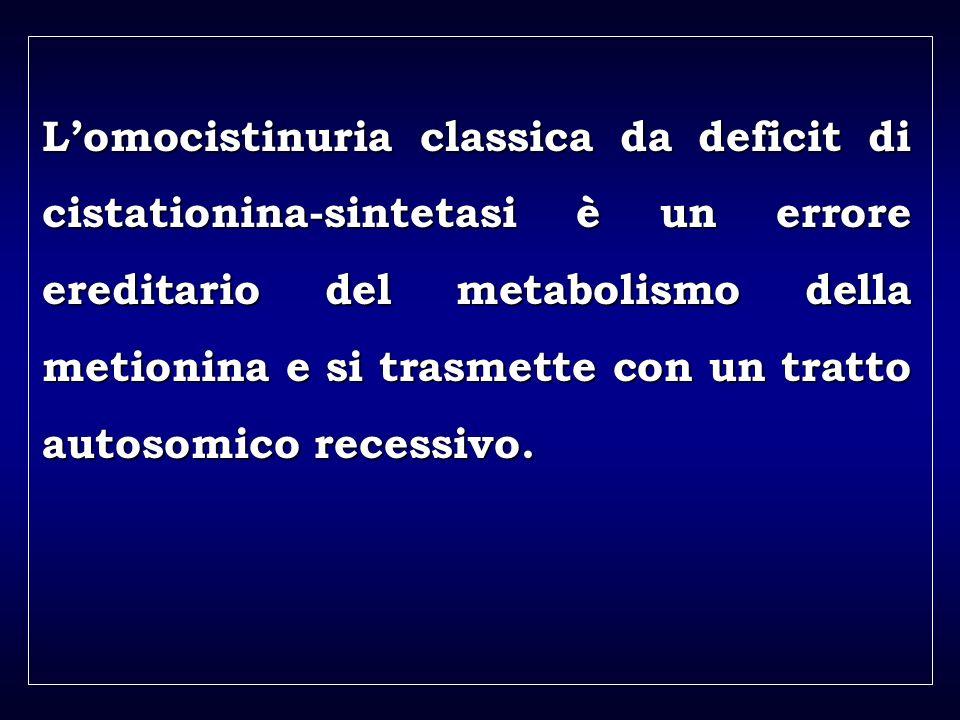 a aa a aa Lomocistinuria classica da deficit di cistationina-sintetasi è un errore ereditario del metabolismo della metionina e si trasmette con un tratto autosomico recessivo.
