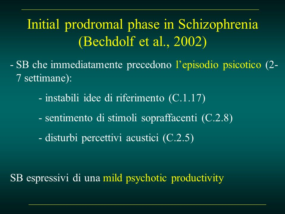 Initial prodromal phase in Schizophrenia (Bechdolf et al., 2002) -SB che immediatamente precedono lepisodio psicotico (2- 7 settimane): - instabili id