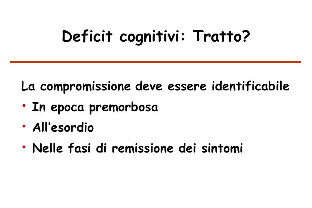 La compromissione deve essere identificabile In epoca premorbosa Allesordio Nelle fasi di remissione dei sintomi Deficit cognitivi: Tratto?