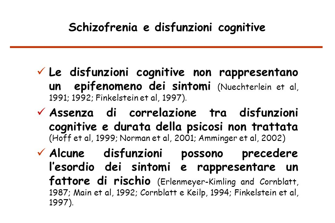 Le disfunzioni cognitive non rappresentano un epifenomeno dei sintomi (Nuechterlein et al, 1991; 1992; Finkelstein et al, 1997).
