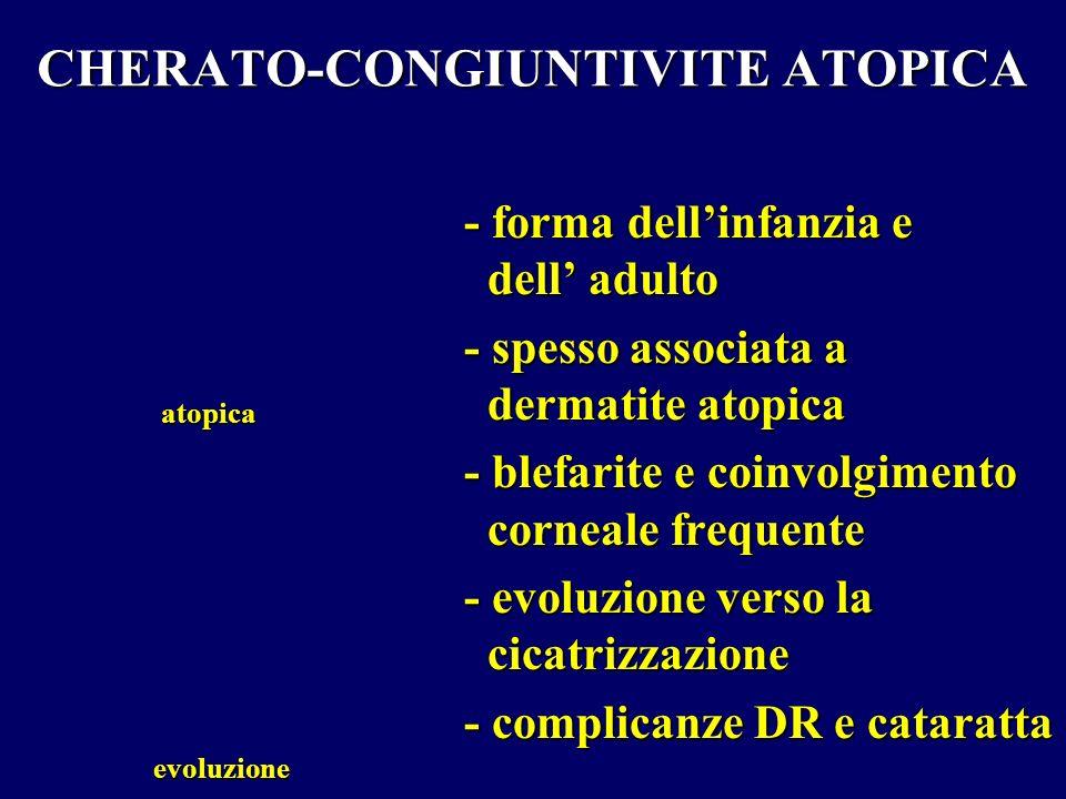 CHERATO-CONGIUNTIVITE ATOPICA - forma dellinfanzia e dell adulto - spesso associata a dermatite atopica - blefarite e coinvolgimento corneale frequent