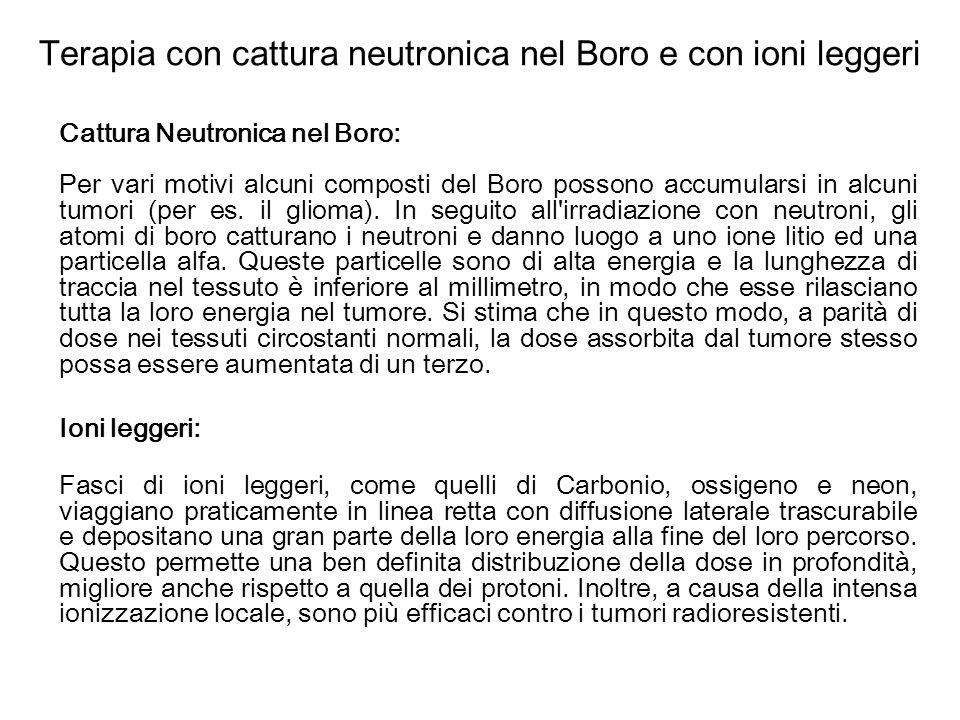 Terapia con cattura neutronica nel Boro e con ioni leggeri Cattura Neutronica nel Boro: Per vari motivi alcuni composti del Boro possono accumularsi i