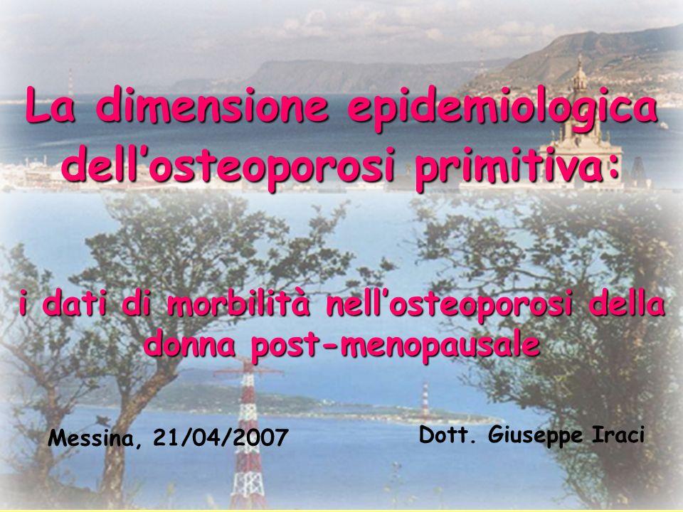 La dimensione epidemiologica dellosteoporosi primitiva: i dati di morbilità nellosteoporosi della donna post-menopausale Dott. Giuseppe Iraci Messina,