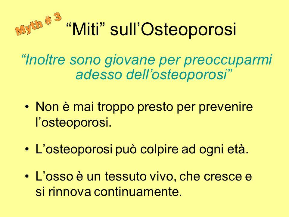 Inoltre sono giovane per preoccuparmi adesso dellosteoporosi Non è mai troppo presto per prevenire losteoporosi. Losteoporosi può colpire ad ogni età.