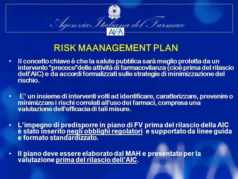 Agenzia Italiana del Farmaco RISK MAANAGEMENT PLAN Il concetto chiave è che la salute pubblica sarà meglio protetta da un intervento precocedelle attività di farmacovilanza (cioè prima del rilascio dellAIC) e da accordi formalizzati sulle strategie di minimizzazione del rischio.