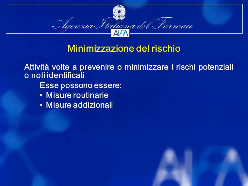 Agenzia Italiana del Farmaco Minimizzazione del rischio Attività volte a prevenire o minimizzare i rischi potenziali o noti identificati Esse possono essere: Misure routinarie Misure addizionali