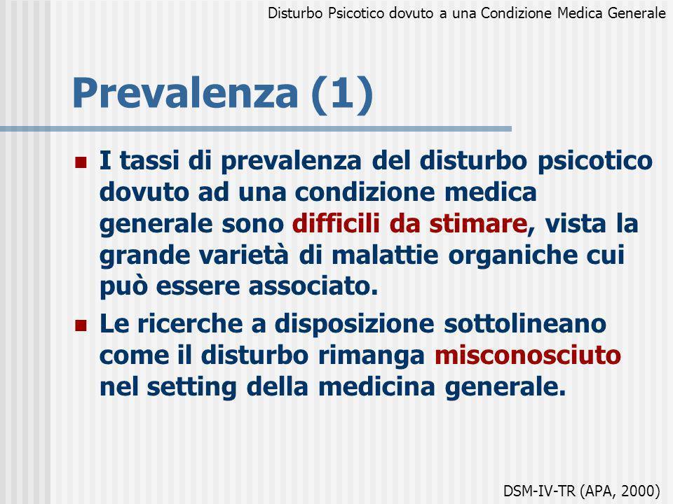 Prevalenza (1) I tassi di prevalenza del disturbo psicotico dovuto ad una condizione medica generale sono difficili da stimare, vista la grande variet